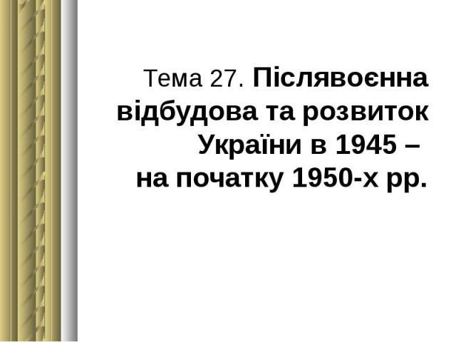 Тема 27. Післявоєнна відбудова та розвиток України в 1945 – на початку 1950-х рр.