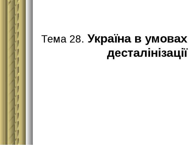 Тема 28. Україна в умовах десталінізації