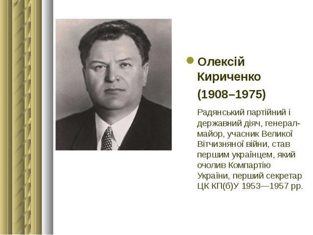 Олексій Кириченко Олексій Кириченко (1908–1975) Радянський партійний і державний діяч, генерал-майор, учасник Великої Вітчизняної війни, став першим українцем, який очолив Компартію України, перший секретар ЦК КП(б)У 1953—1957 рр.