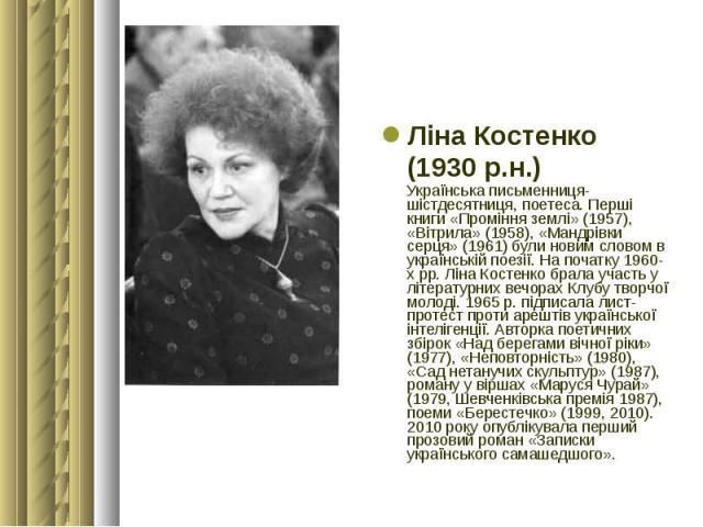 Ліна Костенко Ліна Костенко (1930 р.н.) Українська письменниця-шістдесятниця, поетеса. Перші книги «Проміння землі» (1957), «Вітрила» (1958), «Мандрівки серця» (1961) були новим словом в українській поезії. На початку 1960-хрр. Ліна Костенко б…