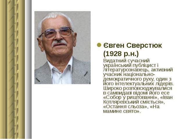 Євген Сверстюк Євген Сверстюк (1928 р.н.) Видатний сучасний український публіцист і літературознавець, активний учасник національно-демократичного руху, один з його інтелектуальних лідерів. Широко розповсюджувалися в самвидаві відомі його есе «Собор…
