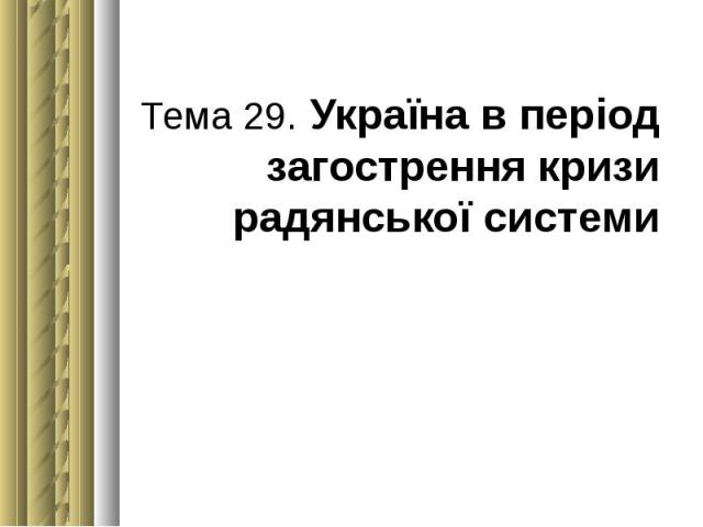 Тема 29. Україна в період загострення кризи радянської системи