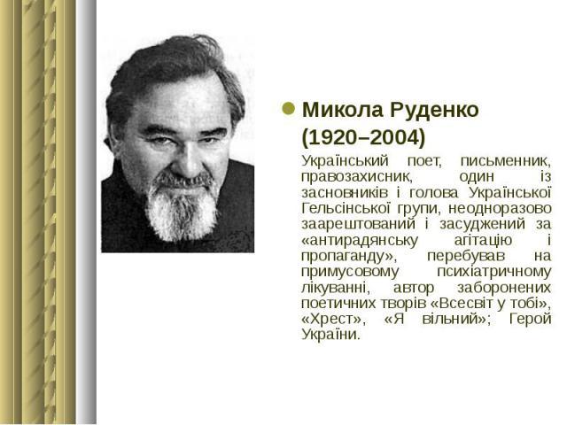 Микола Руденко Микола Руденко (1920–2004) Український поет, письменник, правозахисник, один із засновників і голова Української Гельсінської групи, неодноразово заарештований і засуджений за «антирадянську агітацію і пропаганду», перебував на примус…