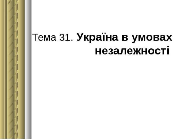 Тема 31. Україна в умовах незалежності