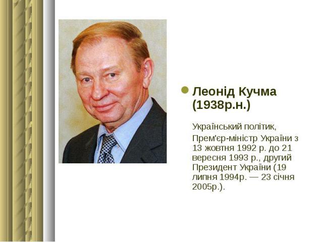 Леонід Кучма (1938р.н.) Леонід Кучма (1938р.н.) Український політик, Прем'єр-міністр України з 13 жовтня 1992 р. до 21 вересня 1993 р., другий Президент України (19 липня 1994р. — 23 січня 2005р.).