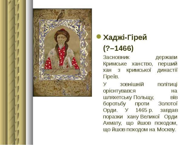 Хаджі-Гірей Хаджі-Гірей (?–1466) Засновник держави Кримське ханство, перший хан з кримської династії Гіреїв. У зовнішній політиці орієнтувався на шляхетськуПольщу, вів боротьбу проти Золотої Орди. У 1465р. завдав поразки хануВелико…