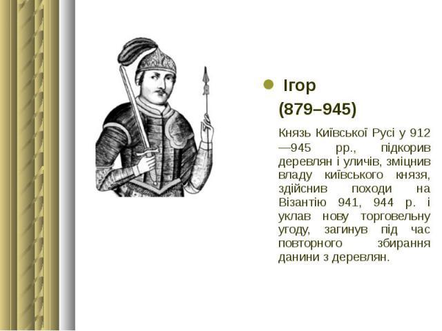Ігор Ігор (879–945) Князь Київської Русі у 912—945 рр., підкорив деревлян і уличів, зміцнив владу київського князя, здійснив походи на Візантію 941, 944 р. і уклав нову торговельну угоду, загинув під час повторного збирання данини з деревлян.