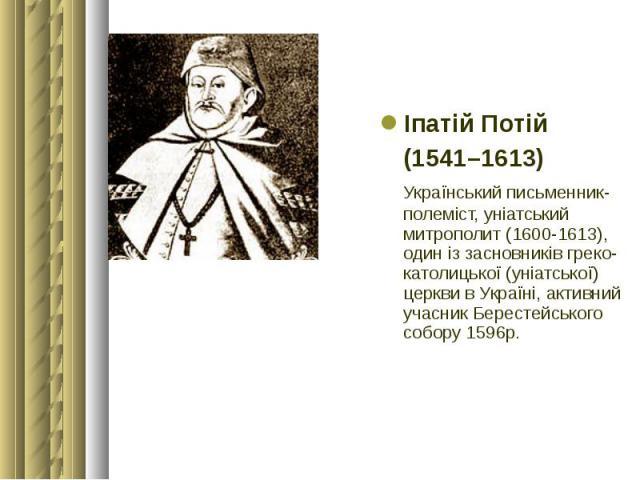 Іпатій Потій Іпатій Потій (1541–1613) Український письменник-полеміст, уніатський митрополит (1600-1613), один iз засновникiв греко-католицької (унiатської) церкви в Українi, активний учасник Берестейського собору 1596р.