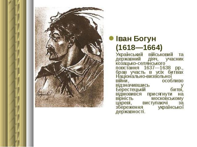 Іван Богун Іван Богун (1618—1664) Український військовий та державний діяч, учасник козацько-селянського повстання 1637—1638 рр., брав участь в усіх битвах Національно-визвольної війни, особливо відзначившись у Берестецькій битві, відмовився присягн…