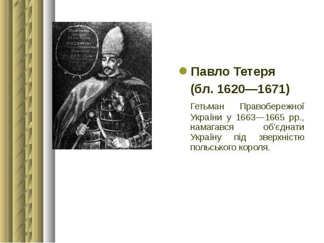 Павло Тетеря Павло Тетеря (бл. 1620—1671) Гетьман Правобережної України у 1663—1665 рр., намагався об'єднати Україну під зверхністю польського короля.