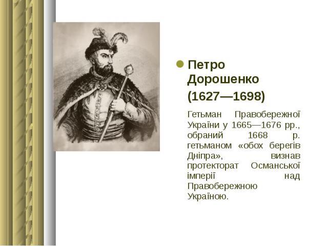 Петро Дорошенко Петро Дорошенко (1627—1698) Гетьман Правобережної України у 1665—1676 рр., обраний 1668 р. гетьманом «обох берегів Дніпра», визнав протекторат Османської імперії над Правобережною Україною.