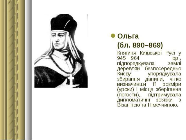 Ольга Ольга (бл. 890–869) Княгиня Київської Русі у 945—964 рр., підпорядкувала землі деревлян безпосередньо Києву, упорядкувала збирання данини, чітко визначивши її розміри (уроки) і місця зберігання (погости), підтримувала дипломатичні зв'язки з Ві…