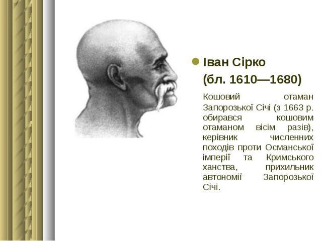 Іван Сірко Іван Сірко (бл. 1610—1680) Кошовий отаман Запорозької Січі (з 1663 р. обирався кошовим отаманом вісім разів), керівник численних походів проти Османської імперії та Кримського ханства, прихильник автономії Запорозької Січі.