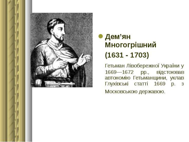 Дем'ян Многогрішний Дем'ян Многогрішний (1631 - 1703) Гетьман Лівобережної України у 1669—1672 рр., відстоював автономію Гетьманщини, уклав Глухівські статті 1669 р. з Московською державою.