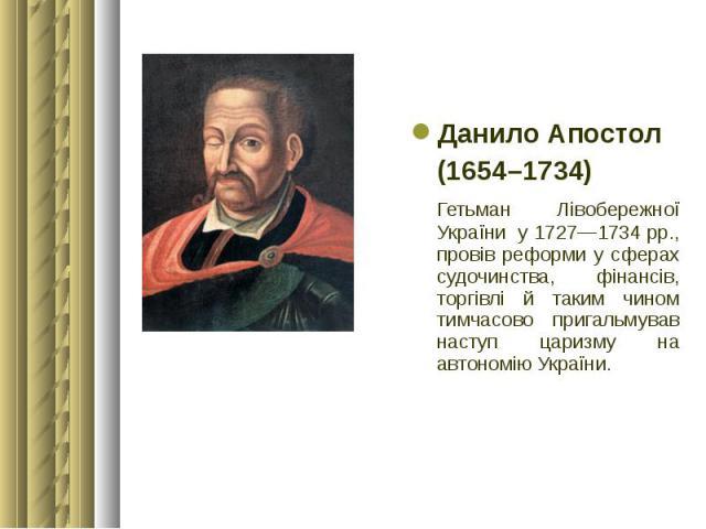 Данило Апостол Данило Апостол (1654–1734) Гетьман Лівобережної України у 1727—1734 рр., провів реформи у сферах судочинства, фінансів, торгівлі й таким чином тимчасово пригальмував наступ царизму на автономію України.