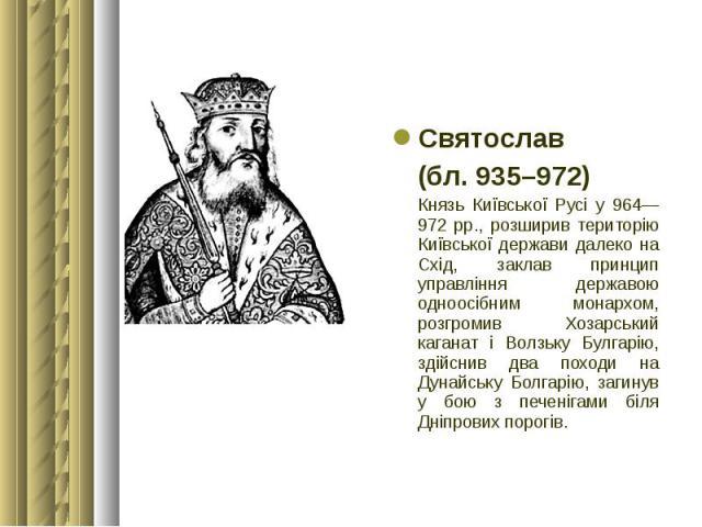 Святослав Святослав (бл. 935–972) Князь Київської Русі у 964—972 рр., розширив територію Київської держави далеко на Схід, заклав принцип управління державою одноосібним монархом, розгромив Хозарський каганат і Волзьку Булгарію, здійснив два походи …