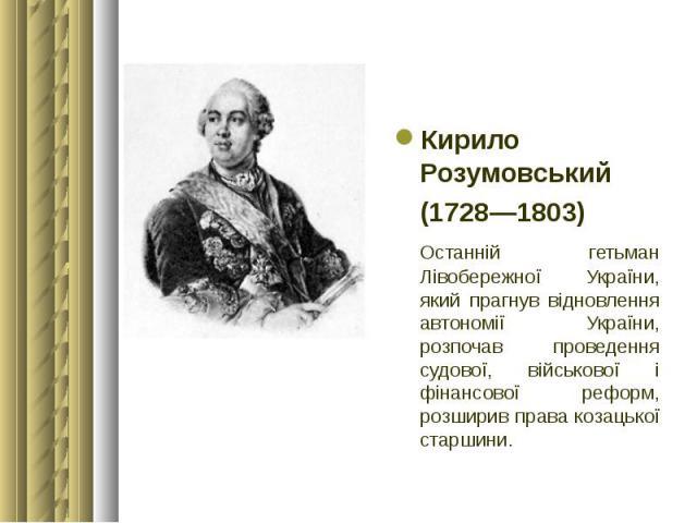 Кирило Розумовський Кирило Розумовський (1728—1803) Останній гетьман Лівобережної України, який прагнув відновлення автономії України, розпочав проведення судової, військової і фінансової реформ, розширив права козацької старшини.
