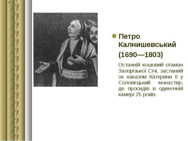 Петро Калнишевський Петро Калнишевський (1690—1803) Останній кошовий отаман Запорізької Січі, засланий за наказом Катерини ІІ у Соловецький монастир, де просидів в одиночній камері 25 років.