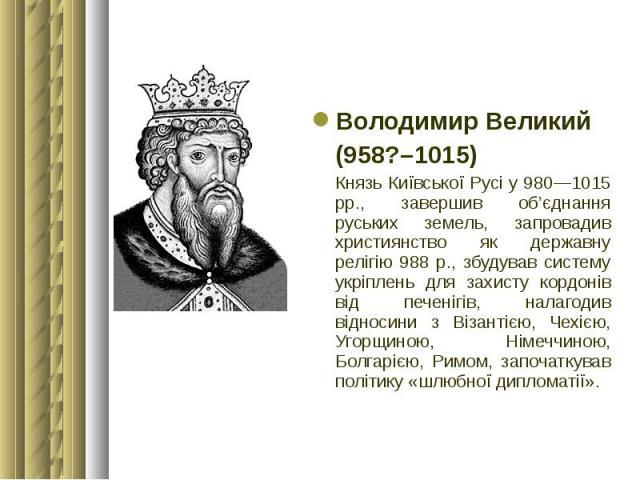 Володимир Великий Володимир Великий (958?–1015) Князь Київської Русі у 980—1015 рр., завершив об'єднання руських земель, запровадив християнство як державну релігію 988 р., збудував систему укріплень для захисту кордонів від печенігів, налагодив від…
