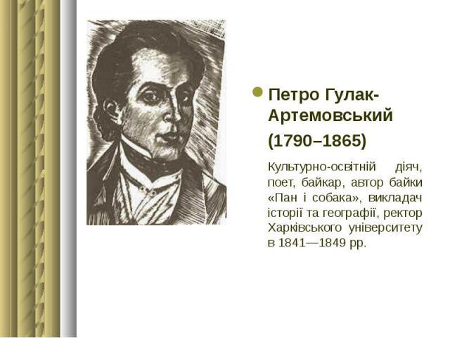 Петро Гулак-Артемовський Петро Гулак-Артемовський (1790–1865) Культурно-освітній діяч, поет, байкар, автор байки «Пан і собака», викладач історії та географії, ректор Харківського університету в 1841—1849 рр.