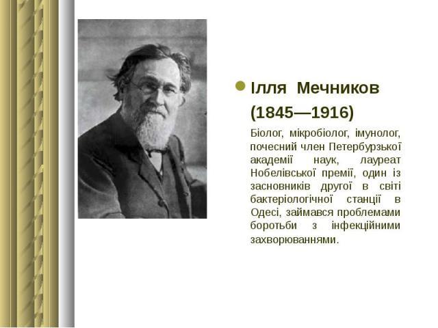 Ілля Мечников Ілля Мечников (1845—1916) Біолог, мікробіолог, імунолог, почесний член Петербурзької академії наук, лауреат Нобелівської премії, один із засновників другої в світі бактеріологічної станції в Одесі, займався проблемами борот…