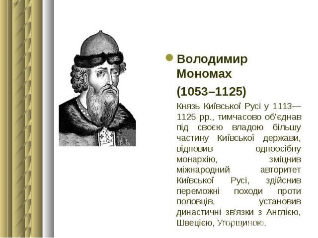 Володимир Мономах Володимир Мономах (1053–1125) Князь Київської Русі у 1113—1125 рр., тимчасово об'єднав під своєю владою більшу частину Київської держави, відновив одноосібну монархію, зміцнив міжнародний авторитет Київської Русі, здійснив переможн…