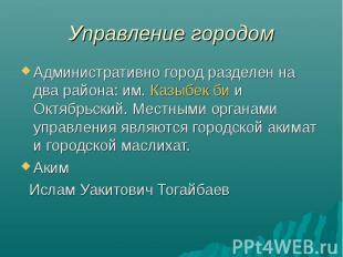 Управление городом Административно город разделен на два района: им. Казыбек би