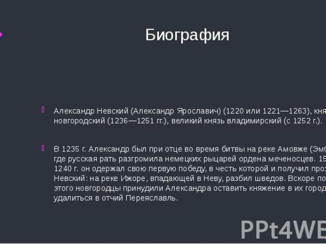 Биография Александр Невский (Александр Ярославич) (1220 или 1221—1263), князь новгородский (1236—1251 гг.), великий князь владимирский (с 1252 г.).В 1235 г. Александр был при отце во время битвы на реке Амовже (Эмбах), где русская рать разгромила не…