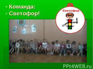 Команда: - Светофор!