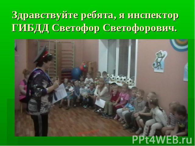 Здравствуйте ребята, я инспектор ГИБДД Светофор Светофорович.