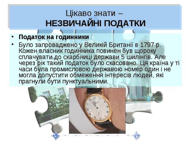 Цікаво знати – НЕЗВИЧАЙНІ ПОДАТКИПодаток на годинникиБуло запроваджено у Великій Британії в 1797р. Кожен власник годинника повинен був щороку сплачувати до скарбниці держави 5шилінгів. Але через рік такий податок було скасовано. Ця країн…