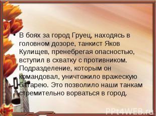 В боях за город Груец, находясь в головном дозоре, танкист Яков Кулищев, пренебр
