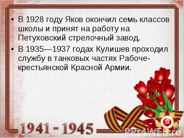 В 1928 году Яков окончил семь классов школы и принят на работу на Петуховский стрелочный завод. В 1928 году Яков окончил семь классов школы и принят на работу на Петуховский стрелочный завод. В 1935—1937 годах Кулишев проходил службу в танковых част…