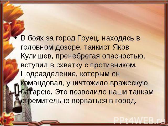 В боях за город Груец, находясь в головном дозоре, танкист Яков Кулищев, пренебрегая опасностью, вступил в схватку с противником. Подразделение, которым он командовал, уничтожило вражескую батарею. Это позволило наши танкам стремительно ворваться в …