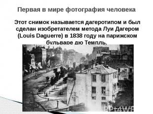 Первая в мире фотография человека Этот снимок называется дагеротипом и был сдела