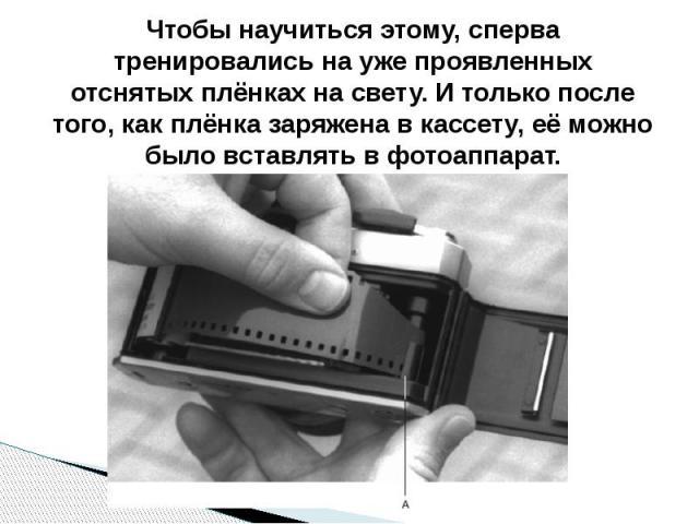 Чтобы научиться этому, сперва тренировались на уже проявленных отснятых плёнках на свету. И только после того, как плёнка заряжена в кассету, её можно было вставлять в фотоаппарат.