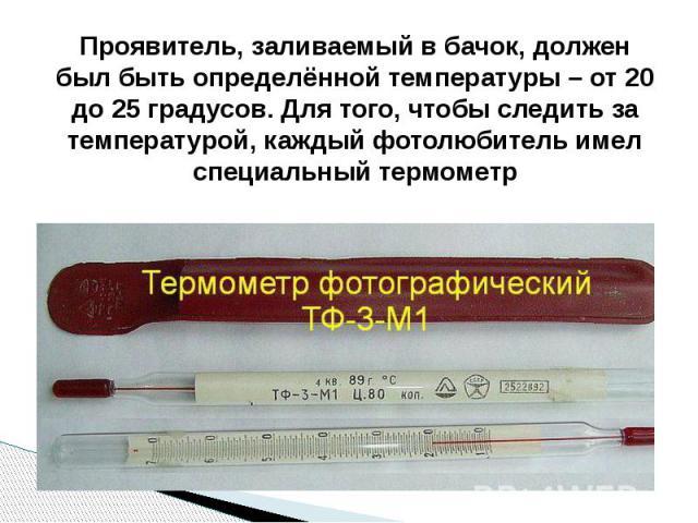 Проявитель, заливаемый в бачок, должен был быть определённой температуры – от 20 до 25 градусов. Для того, чтобы следить за температурой, каждый фотолюбитель имел специальный термометр