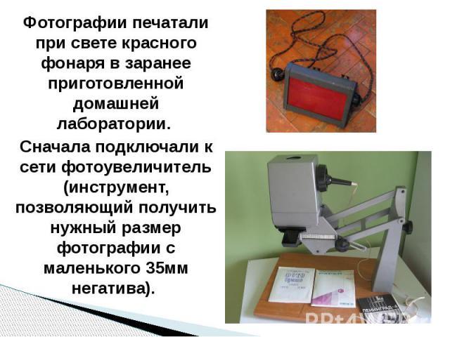 Фотографии печатали при свете красного фонаря в заранее приготовленной домашней лаборатории. Сначала подключали к сети фотоувеличитель (инструмент, позволяющий получить нужный размер фотографии с маленького 35мм негатива).