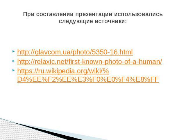 При составлении презентации использовались следующие источники: http://glavcom.ua/photo/5350-16.html http://relaxic.net/first-known-photo-of-a-human/ https://ru.wikipedia.org/wiki/%D4%EE%F2%EE%E3%F0%E0%F4%E8%FF