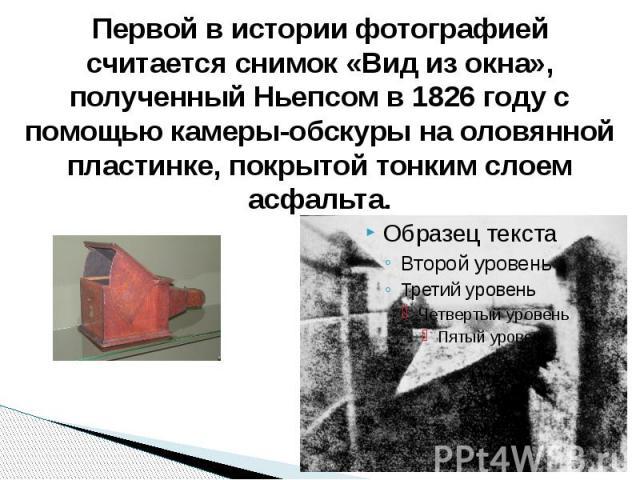 Первой в истории фотографией считается снимок «Вид из окна», полученный Ньепсом в 1826 году с помощью камеры-обскуры на оловянной пластинке, покрытой тонким слоем асфальта.