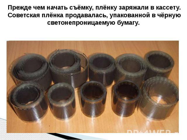 Прежде чем начать съёмку, плёнку заряжали в кассету. Советская плёнка продавалась, упакованной в чёрную светонепроницаемую бумагу.