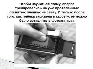 Чтобы научиться этому, сперва тренировались на уже проявленных отснятых плёнках