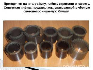 Прежде чем начать съёмку, плёнку заряжали в кассету. Советская плёнка продавалас