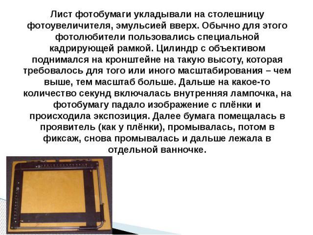Лист фотобумаги укладывали на столешницу фотоувеличителя, эмульсией вверх. Обычно для этого фотолюбители пользовались специальной кадрирующей рамкой. Цилиндр с объективом поднимался на кронштейне на такую высоту, которая требовалось для того или ино…