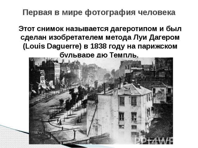 Первая в мире фотография человека Этот снимок называется дагеротипом и был сделан изобретателем метода Луи Дагером (Louis Daguerre) в 1838 году на парижском бульваре дю Темпль.