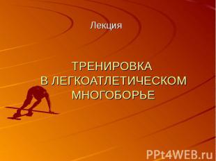 ТРЕНИРОВКА В ЛЕГКОАТЛЕТИЧЕСКОМ МНОГОБОРЬЕ Лекция