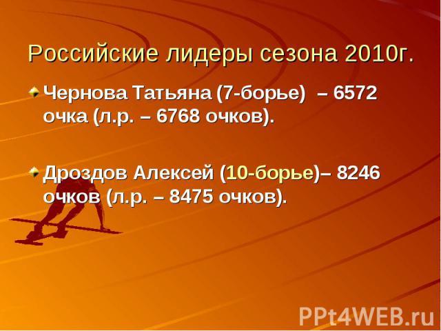 Российские лидеры сезона 2010г. Чернова Татьяна (7-борье) – 6572 очка (л.р. – 6768 очков). Дроздов Алексей (10-борье)– 8246 очков (л.р. – 8475 очков).