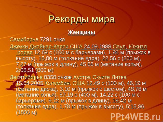 Рекорды мира Женщины Семиборье 7291 очко Джекки Джойнер-Керси США 24.09.1988 Сеул, Южная Корея 12,69 с (100м с барьерами), 1,86м (прыжок в высоту), 15,80м (толкание ядра), 22,56 с (200 м), 7,27м (прыжок в длину), 45,66м…