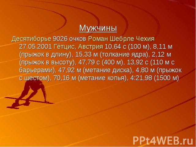 Мужчины Мужчины Десятиборье 9026 очков Роман Шебрле Чехия 27.05.2001 Гётцис, Австрия 10,64 с (100 м), 8,11м (прыжок в длину), 15,33м (толкание ядра), 2,12м (прыжок в высоту), 47,79 с (400 м), 13,92 с (110м с барьерами), 47,92…
