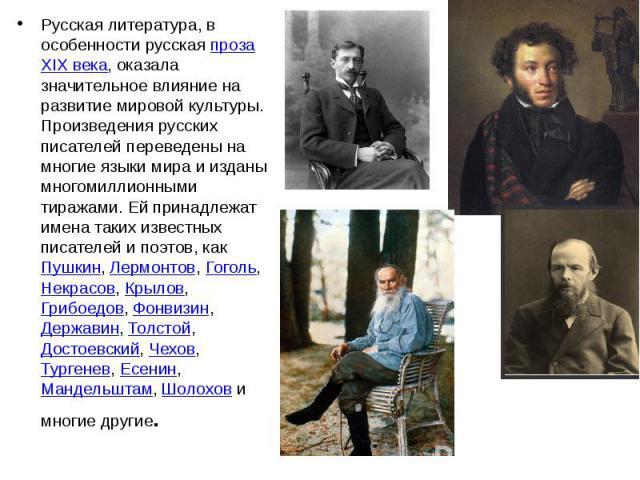 Русская литература, в особенности русскаяпрозаXIX века, оказала значительное влияние на развитие мировой культуры. Произведения русских писателей переведены на многие языки мира и изданы многомиллионными тиражами. Ей принадлежат имена та…